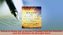 Download  Dying to Wake Up A Doctors Voyage into the Afterlife and the Wisdom He Brought Back Free Books