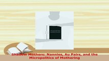 Download  Shadow Mothers Nannies Au Pairs and the Micropolitics of Mothering Read Online