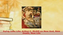 Download  Dying Unto Life Arthur C McGill on New God New Death New Life Free Books