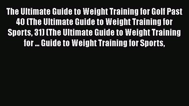 PDF The Ultimate Guide to Weight Training for Golf Past 40 (The Ultimate Guide to Weight Training