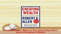 PDF  Creating Wealth Retire in Ten Years Using Allens Seven Principles of Wealth Read Online
