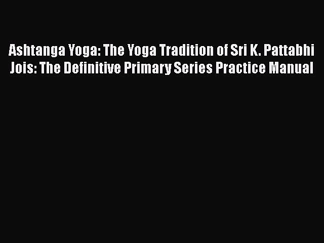 [Read book] Ashtanga Yoga: The Yoga Tradition of Sri K. Pattabhi Jois: The Definitive Primary