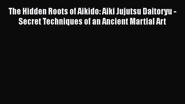 [Read book] The Hidden Roots of Aikido: Aiki Jujutsu Daitoryu - Secret Techniques of an Ancient