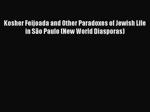 Kosher Feijoada and Other Paradoxes of Jewish Life in São Paulo (New World Diasporas)