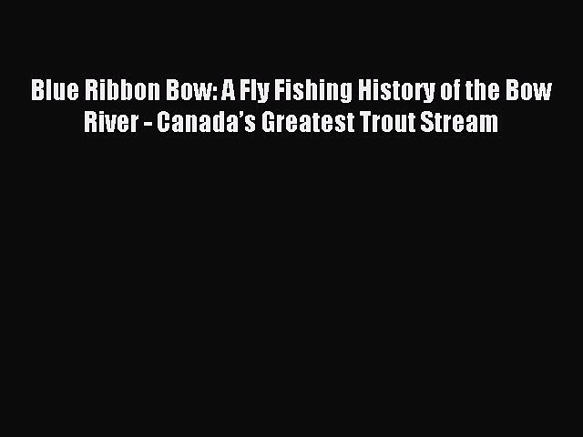 Read Blue Ribbon Bow: A Fly Fishing History of the Bow River – Canada's Greatest Trout Stream