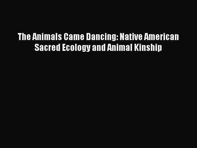 Read The Animals Came Dancing: Native American Sacred Ecology and Animal Kinship Ebook Free