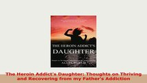 PDF  The Heroin Addicts Daughter Thoughts on Thriving and Recovering from my Fathers Download Online