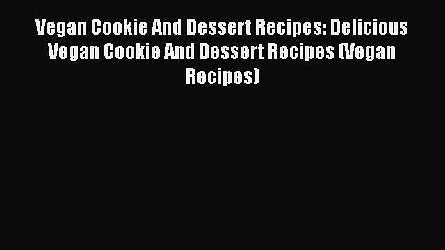 PDF Vegan Cookie And Dessert Recipes: Delicious Vegan Cookie And Dessert Recipes (Vegan Recipes)