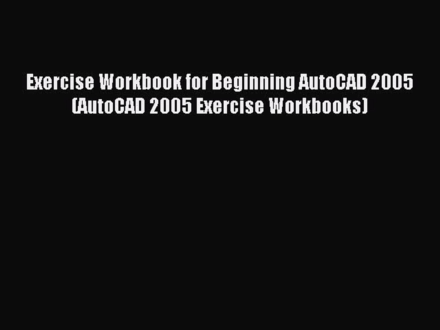 [Read PDF] Exercise Workbook for Beginning AutoCAD 2005 (AutoCAD 2005 Exercise Workbooks) Download