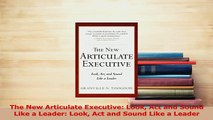 Read  The New Articulate Executive Look Act and Sound Like a Leader Look Act and Sound Like a Ebook Free