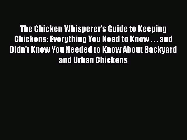 [Read Book] The Chicken Whisperer's Guide to Keeping Chickens: Everything You Need to Know