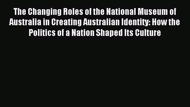 Read The Changing Roles of the National Museum of Australia in Creating Australian Identity: