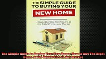 READ book  The Simple Guide to Buying Your New Home How to Buy The Right Home at the Right Price in  BOOK ONLINE