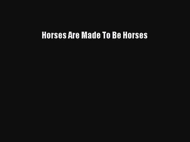 Download Horses Are Made To Be Horses PDF Online