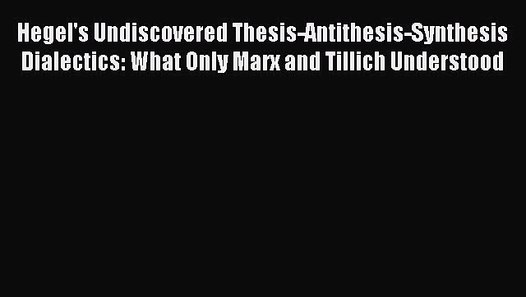 Hegels Undiscovered Thesis-Antithesis-Synthesis Dialectics: What Only Marx and Tillich Understood