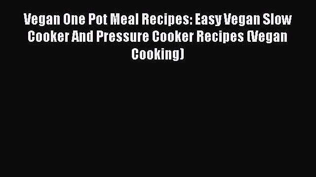Read Vegan One Pot Meal Recipes: Easy Vegan Slow Cooker And Pressure Cooker Recipes (Vegan