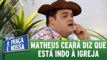 Matheus Ceará conta que está indo à igreja