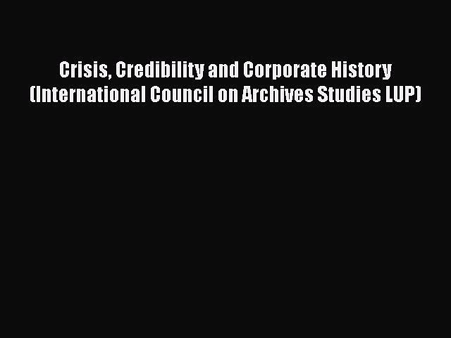 Ebook Crisis Credibility and Corporate History (International Council on Archives Studies LUP)