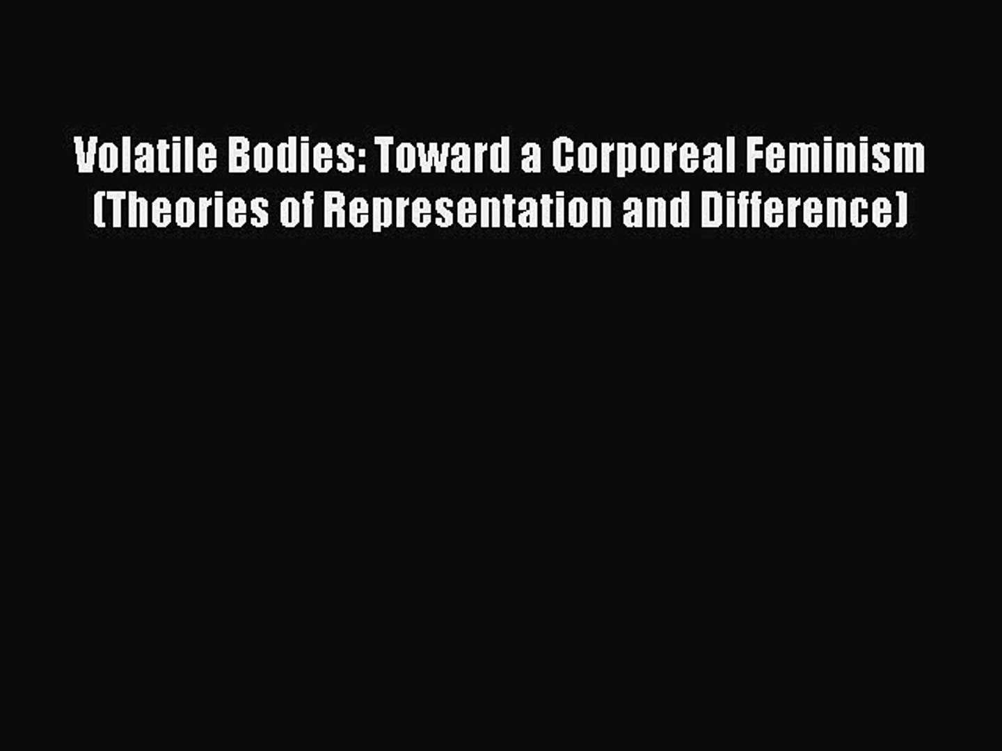 Volatile Bodies: Toward a Corporeal Feminism (Theories of Representation and Difference)