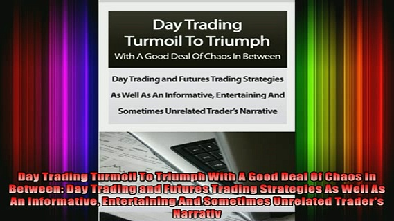 FREE EBOOK ONLINE  Day Trading Turmoil To Triumph With A Good Deal Of Chaos In Between Day Trading and Full Free