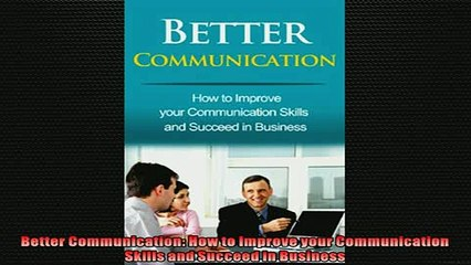 Free PDF Downlaod  Better Communication How to Improve your Communication Skills and Succeed in Business READ ONLINE