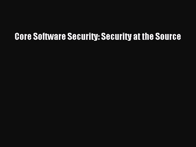 Download Core Software Security: Security at the Source PDF Free
