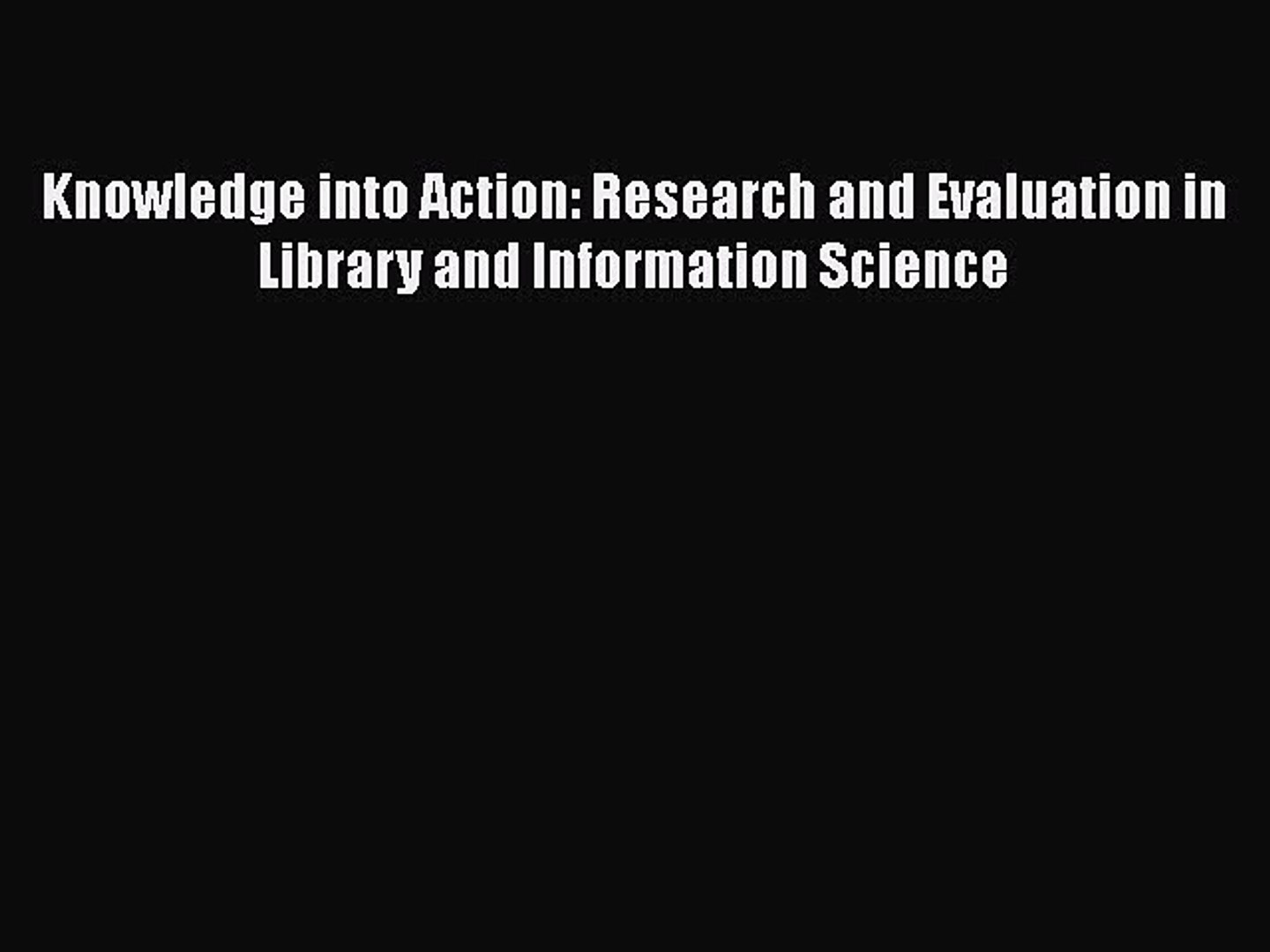 Research and Evaluation in Library and Information Science Knowledge into Action
