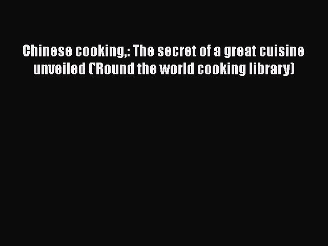 [Read Book] Chinese cooking: The secret of a great cuisine unveiled ('Round the world cooking   Godialy.com