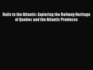 [Read Book] Rails to the Atlantic: Exploring the Railway Heritage of Quebec and the Atlantic