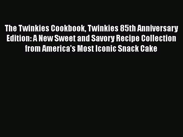 [Read Book] The Twinkies Cookbook Twinkies 85th Anniversary Edition: A New Sweet and Savory