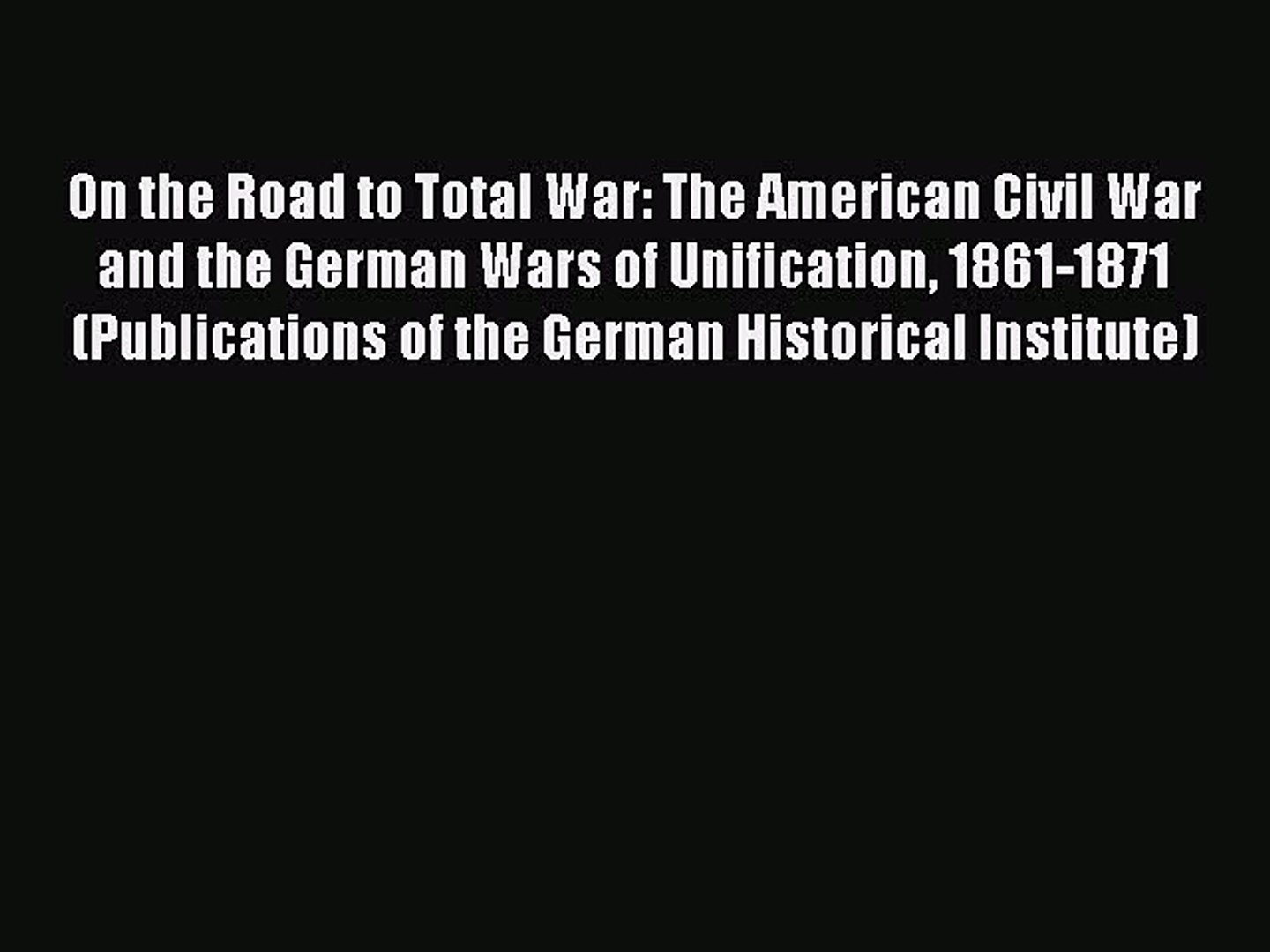 Read On the Road to Total War: The American Civil War and the German Wars of Unification 1861-1871