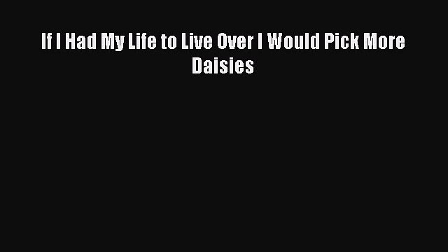PDF If I Had My Life to Live Over I Would Pick More Daisies  EBook