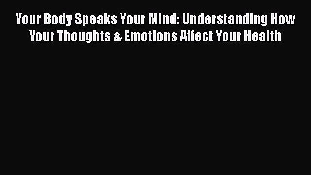 [PDF] Your Body Speaks Your Mind: Understanding How Your Thoughts & Emotions Affect Your Health