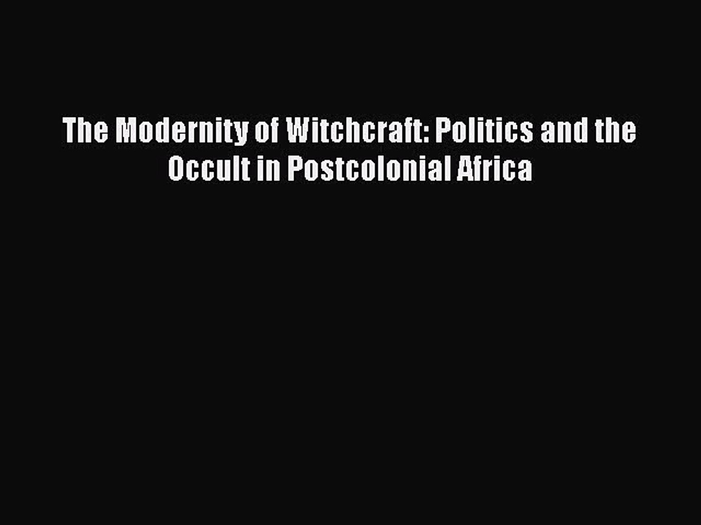 [Read Book] The Modernity of Witchcraft: Politics and the Occult in Postcolonial Africa  Read