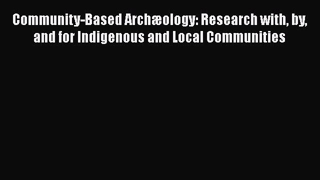 [Read Book] Community-Based Archæology: Research with by and for Indigenous and Local Communities