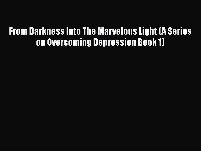 PDF From Darkness Into The Marvelous Light (A Series on Overcoming Depression Book 1)  EBook