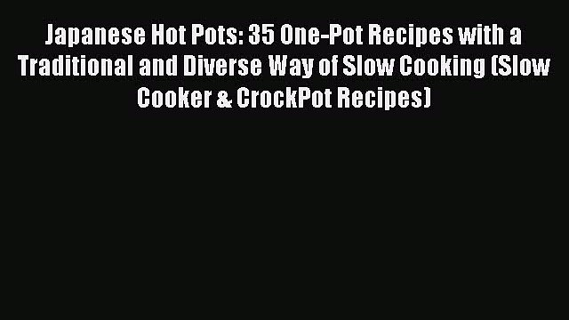 [Read Book] Japanese Hot Pots: 35 One-Pot Recipes with a Traditional and Diverse Way of Slow
