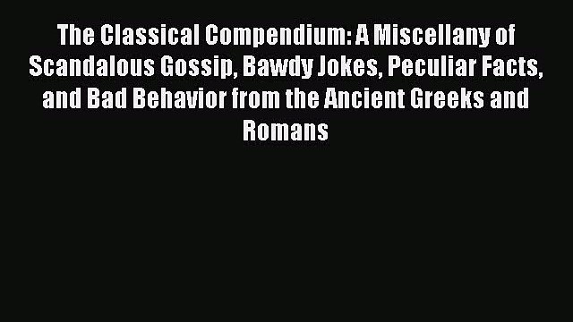 PDF The Classical Compendium: A Miscellany of Scandalous Gossip Bawdy Jokes Peculiar Facts