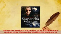 Download  Samantha Watkins Chronicles of an Extraordinary Ordinary Life Samantha Watkins Series  EBook