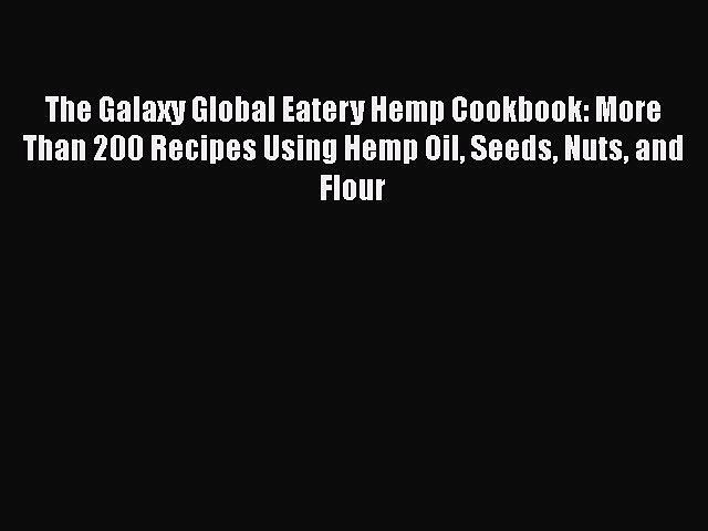[Read Book] The Galaxy Global Eatery Hemp Cookbook: More Than 200 Recipes Using Hemp Oil Seeds