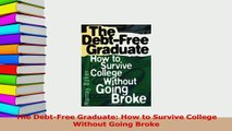 Read  The DebtFree Graduate How to Survive College Without Going Broke Ebook Free