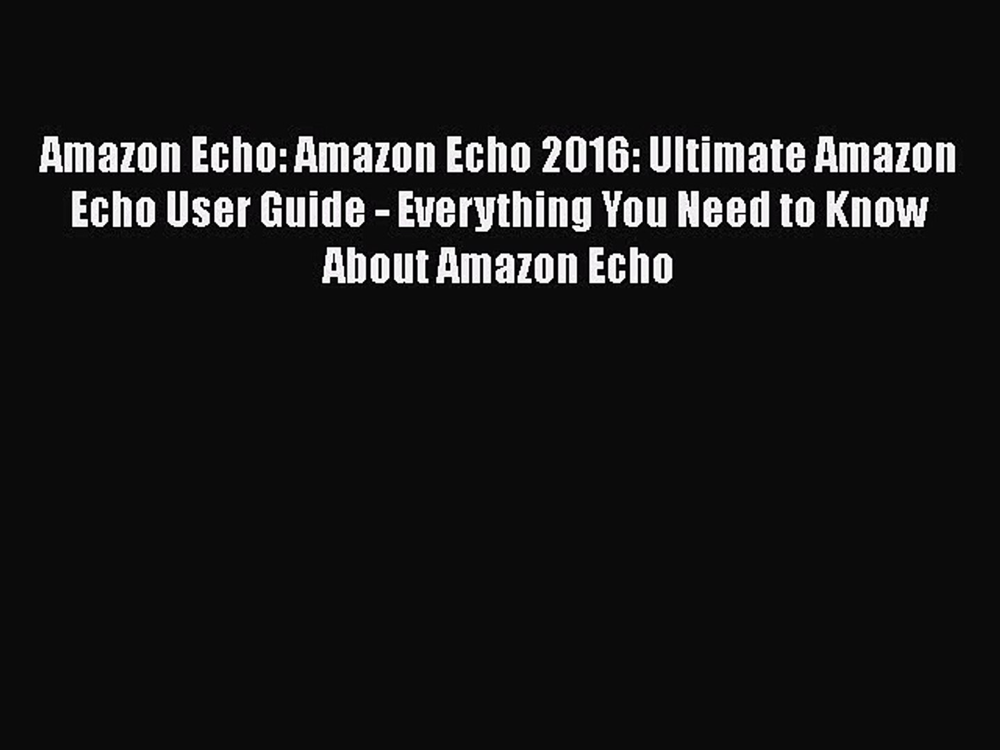[Read Book] Amazon Echo: Amazon Echo 2016: Ultimate Amazon Echo User Guide - Everything You