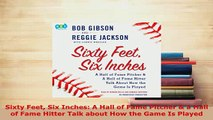 Download  Sixty Feet Six Inches A Hall of Fame Pitcher  a Hall of Fame Hitter Talk about How the Free Books