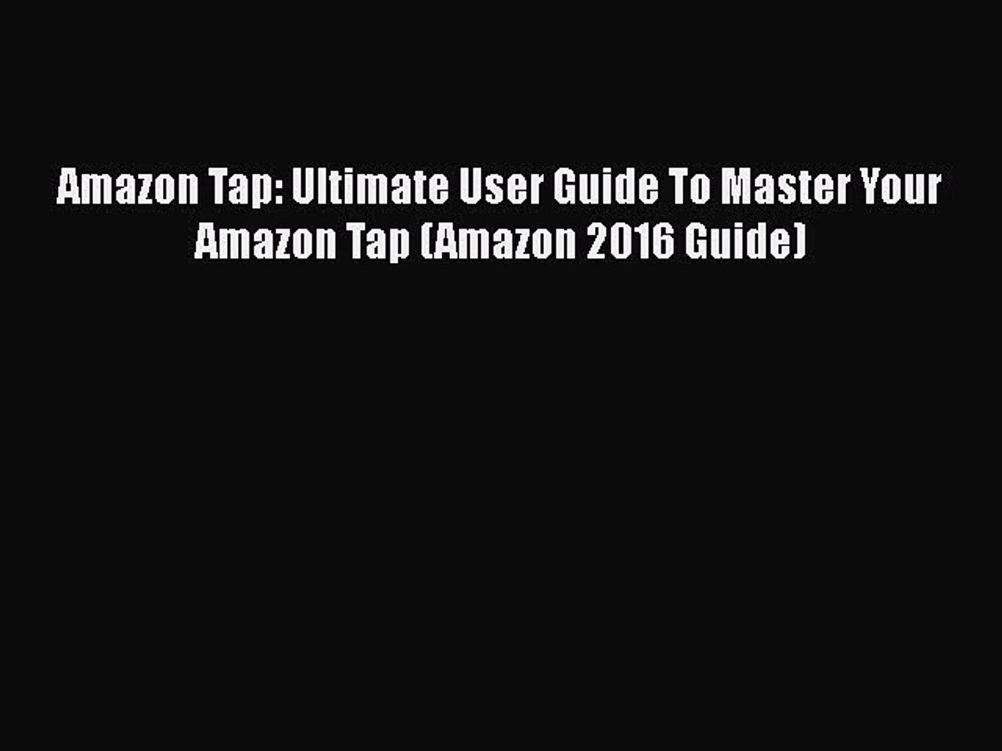 [Read Book] Amazon Tap: Ultimate User Guide To Master Your Amazon Tap (Amazon 2016 Guide) Free