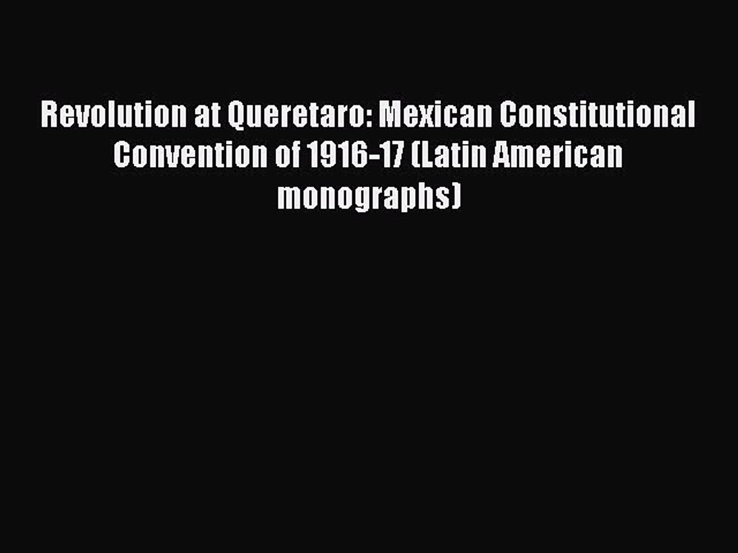 [Read book] Revolution at Queretaro: Mexican Constitutional Convention of 1916-17 (Latin American