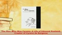 PDF  The Man Who Was Cyrano A Life of Edmond Rostand Creator of Cyrano de Bergerac PDF Full Ebook