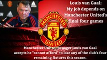 Manchester United Manager Louis Van Gaal - My job depends on Manchester United's final four games