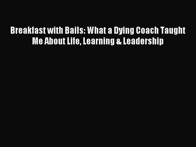 [Read PDF] Breakfast with Bails: What a Dying Coach Taught Me About Life Learning & Leadership
