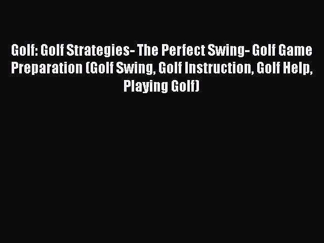 PDF Golf: Golf Strategies- The Perfect Swing- Golf Game Preparation (Golf Swing Golf Instruction