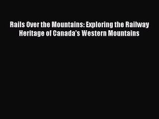 Read Rails Over the Mountains: Exploring the Railway Heritage of Canada's Western Mountains